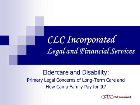 CLC Incorporated Legal and Financial Services Eldercare and Disability: Primary Legal Concerns of Long-Term Care and How Can a Family Pay for It?