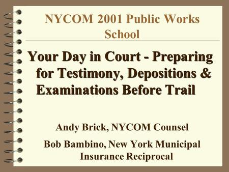 NYCOM 2001 Public Works School Your Day in Court - Preparing for Testimony, Depositions & Examinations Before Trail Andy Brick, NYCOM Counsel Bob Bambino,