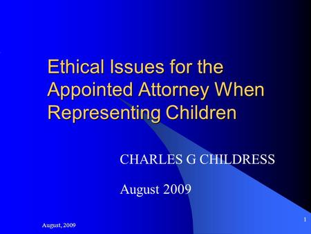 August, 2009 1 Ethical Issues for the Appointed Attorney When Representing Children CHARLES G CHILDRESS August 2009.