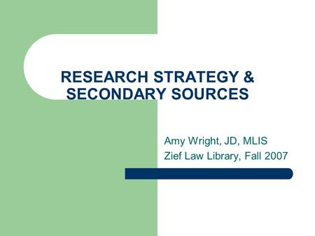 RESEARCH STRATEGY & SECONDARY SOURCES Amy Wright, JD, MLIS Zief Law Library, Fall 2007.
