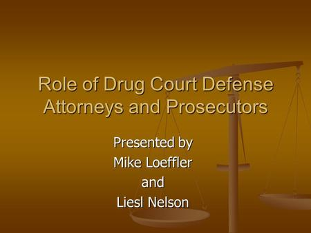 Role of Drug Court Defense Attorneys and Prosecutors Presented by Mike Loeffler and Liesl Nelson.