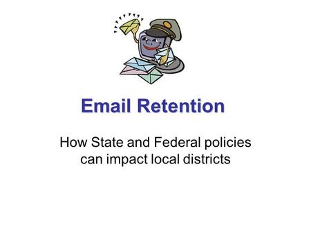 Email Retention How State and Federal policies can impact local districts.