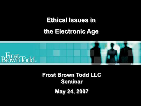 Www.frostbrowntodd.com Ethical Issues in the Electronic Age Ethical Issues in the Electronic Age Frost Brown Todd LLC Seminar May 24, 2007 Frost Brown.