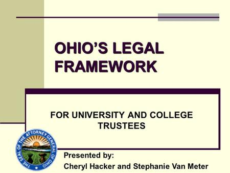 OHIO'S LEGAL FRAMEWORK FOR UNIVERSITY AND COLLEGE TRUSTEES Presented by: Cheryl Hacker and Stephanie Van Meter.