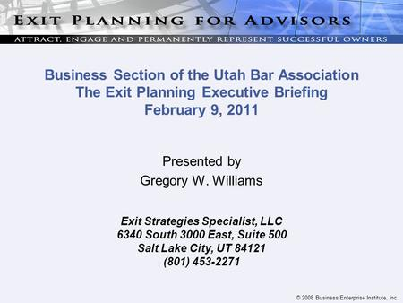 © 2008 Business Enterprise Institute, Inc. Business Section of the Utah Bar Association The Exit Planning Executive Briefing February 9, 2011 Presented.