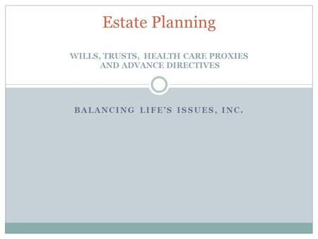 Estate Planning WILLS, TRUSTS, HEALTH CARE PROXIES AND ADVANCE DIRECTIVES BALANCING LIFE'S ISSUES, INC.