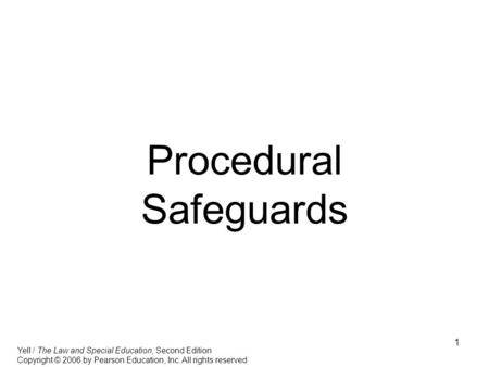 1 Procedural Safeguards Yell / The Law and Special Education, Second Edition Copyright © 2006 by Pearson Education, Inc. All rights reserved.