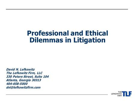 Professional and Ethical Dilemmas in Litigation David N. Lefkowitz The Lefkowitz Firm, LLC 330 Peters Street, Suite 104 Atlanta, Georgia 30313 404-658-5000.