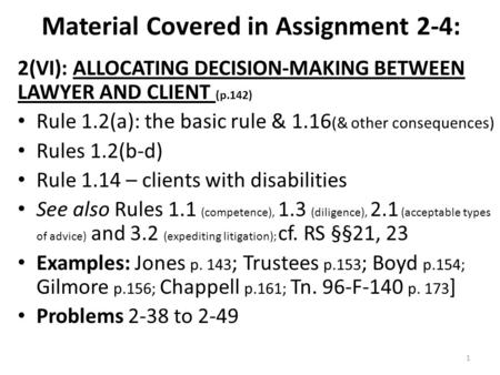 Material Covered in Assignment 2-4: 2(VI): ALLOCATING DECISION-MAKING BETWEEN LAWYER AND CLIENT (p.142) Rule 1.2(a): the basic rule & 1.16 (& other consequences)