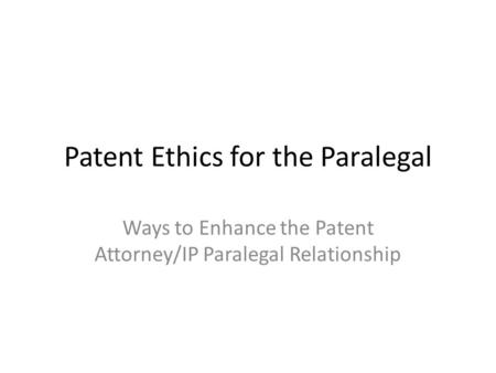Patent Ethics for the Paralegal Ways to Enhance the Patent Attorney/IP Paralegal Relationship.