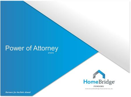 Power of Attorney 3/14/13. Power of Attorney HomeBridge will allow the use of a Power of Attorney (POA) on an exception basis to:  Active Military Personnel,