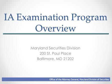 IA Examination Program Overview Maryland Securities Division 200 St. Paul Place Baltimore, MD 21202 Office of the Attorney General, Maryland Division of.