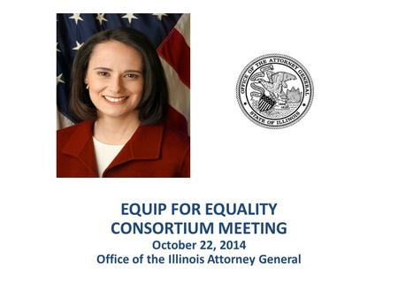EQUIP FOR EQUALITY CONSORTIUM MEETING October 22, 2014 Office of the Illinois Attorney General.