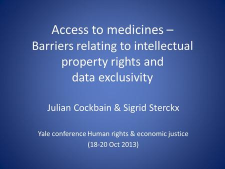 Access to medicines – Barriers relating to intellectual property rights and data exclusivity Julian Cockbain & Sigrid Sterckx Yale conference Human rights.