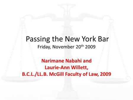 Passing the New York Bar Friday, November 20 th 2009 Narimane Nabahi and Laurie-Ann Willett, B.C.L./LL.B. McGill Faculty of Law, 2009.