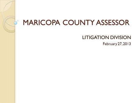 MARICOPA COUNTY ASSESSOR LITIGATION DIVISION February 27, 2013.