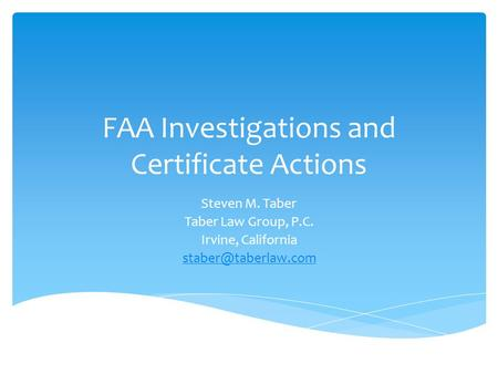 FAA Investigations and Certificate Actions Steven M. Taber Taber Law Group, P.C. Irvine, California
