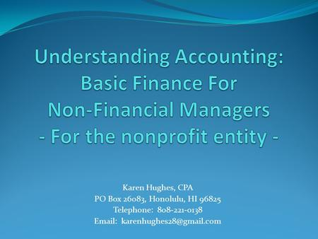 Understanding Accounting: Basic Finance For Non-Financial Managers - For the nonprofit entity - Karen Hughes, CPA PO Box 26083, Honolulu, HI 96825 Telephone: