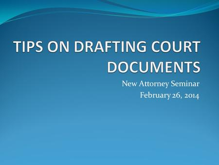 New Attorney Seminar February 26, 2014. OVERVIEW OF PRESENTATION Documents generally Notices of Hearings Motions Proposed Orders.