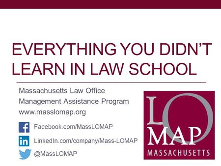 EVERYTHING YOU DIDN'T LEARN IN LAW SCHOOL Massachusetts Law Office Management Assistance Program www.masslomap.org LinkedIn.com/company/Mass-LOMAP Facebook.com/MassLOMAP.