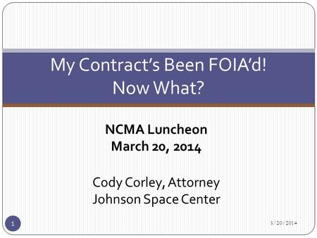 NCMA Luncheon March 20, 2014 Cody Corley, Attorney Johnson Space Center 3/20/2014 1 My Contract's Been FOIA'd! Now What?