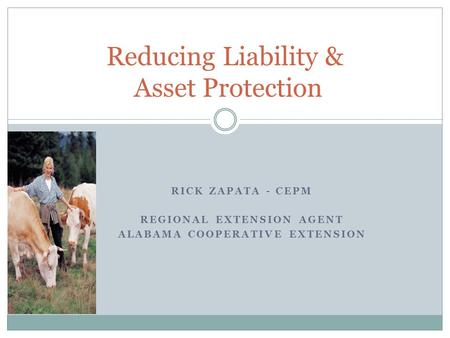 RICK ZAPATA - CEPM REGIONAL EXTENSION AGENT ALABAMA COOPERATIVE EXTENSION Reducing Liability & Asset Protection.