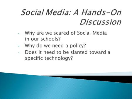 Why are we scared of Social Media in our schools? Why do we need a policy? Does it need to be slanted toward a specific technology?