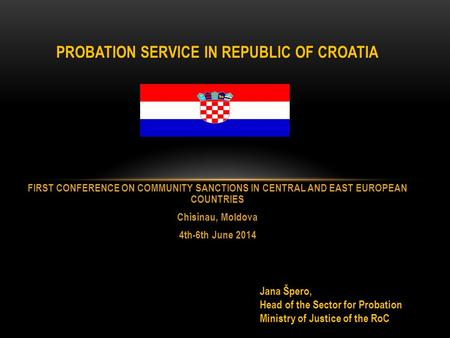 PROBATION SERVICE IN REPUBLIC OF CROATIA FIRST CONFERENCE ON COMMUNITY SANCTIONS IN CENTRAL AND EAST EUROPEAN COUNTRIES Chisinau, Moldova 4th-6th June.
