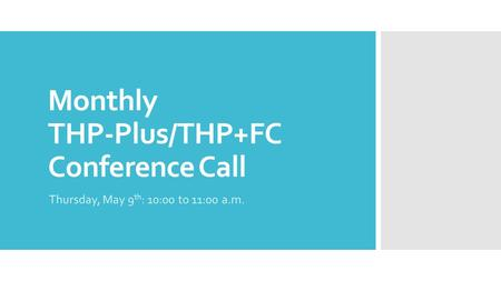 Monthly THP-Plus/THP+FC Conference Call Thursday, May 9 th : 10:00 to 11:00 a.m.