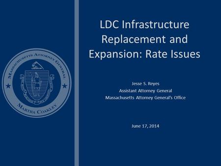 LDC Infrastructure Replacement and Expansion: Rate Issues Jesse S. Reyes Assistant Attorney General Massachusetts Attorney General's Office June 17, 2014.