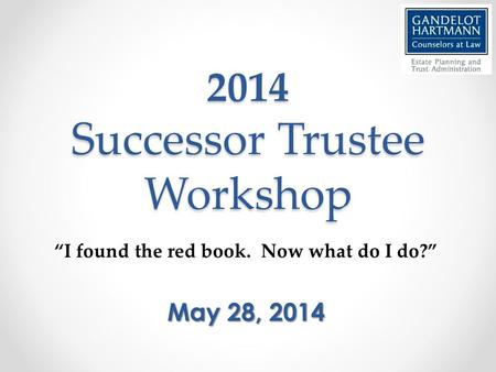 "2014 Successor Trustee Workshop ""I found the red book. Now what do I do?"" May 28, 2014."