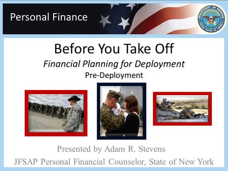 Personal Finance Before You Take Off Financial Planning for Deployment Pre-Deployment Presented by Adam R. Stevens JFSAP Personal Financial Counselor,