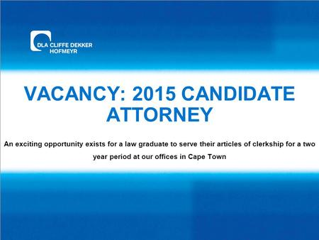 VACANCY: 2015 CANDIDATE ATTORNEY An exciting opportunity exists for a law graduate to serve their articles of clerkship for a two year period at our offices.