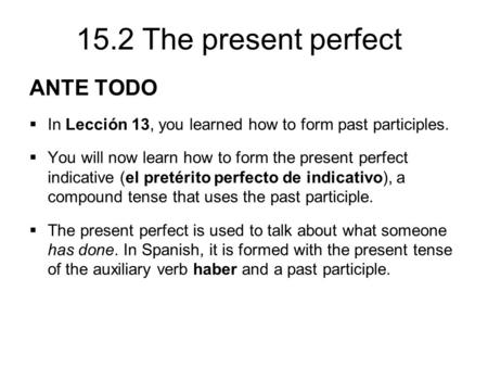15.2 The present perfect ANTE TODO  In Lección 13, you learned how to form past participles.  You will now learn how to form the present perfect indicative.