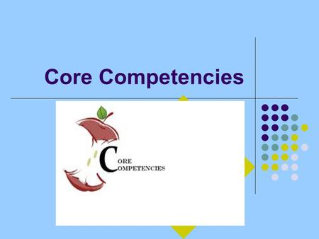 Core Competencies. OBJECTIVES Recognize key core competencies Identify the relationship between core competencies and best practices.
