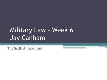 Military Law – Week 6 Jay Canham The Sixth Amendment.