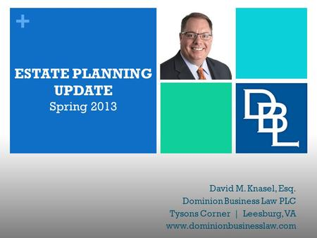 + ESTATE PLANNING UPDATE Spring 2013 David M. Knasel, Esq. Dominion Business Law PLC Tysons Corner | Leesburg, VA www.dominionbusinesslaw.com.