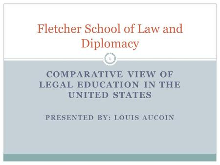 COMPARATIVE VIEW OF LEGAL EDUCATION IN THE UNITED STATES PRESENTED BY: LOUIS AUCOIN Fletcher School of Law and Diplomacy 1.