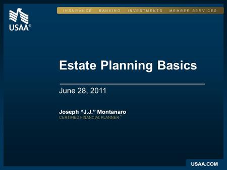 "USAA.COM Estate Planning Basics June 28, 2011 Joseph ""J.J."" Montanaro CERTIFIED FINANCIAL PLANNER ™"