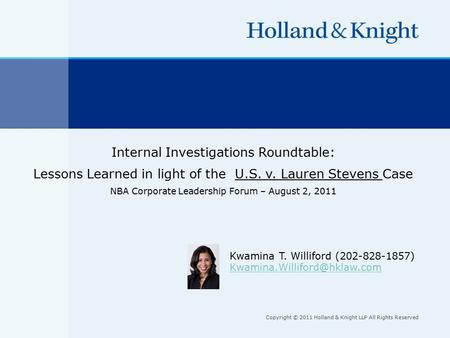 Copyright © 2011 Holland & Knight LLP All Rights Reserved Internal Investigations Roundtable: Lessons Learned in light of the U.S. v. Lauren Stevens Case.