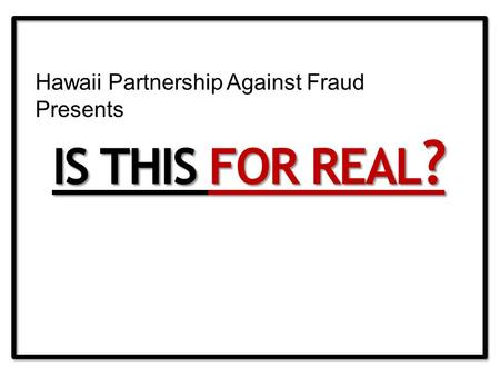 IS THIS FOR REAL ? Hawaii Partnership Against Fraud Presents.