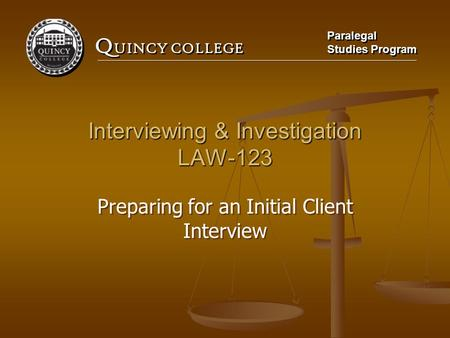 Q UINCY COLLEGE Paralegal Studies Program Paralegal Studies Program Interviewing & Investigation LAW-123 Preparing for an Initial Client Interview.
