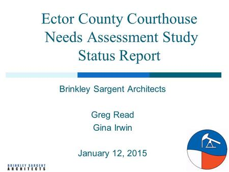 Ector County Courthouse Needs Assessment Study Status Report Brinkley Sargent Architects Greg Read Gina Irwin January 12, 2015.