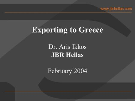 Www.jbrhellas.com Exporting to Greece Dr. Aris Ikkos JBR Hellas February 2004.