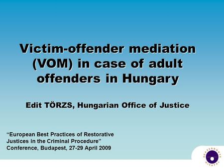 "Victim-offender mediation (VOM) in case of adult offenders in Hungary Edit TÖRZS, Hungarian Office of Justice ""European Best Practices of Restorative Justices."