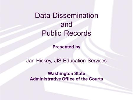 Presented by Washington State Administrative Office of the Courts Data Dissemination and Public Records Jan Hickey, JIS Education Services.