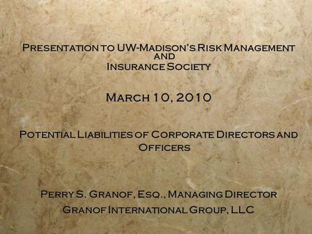 Presentation to UW-Madison's Risk Management and Insurance Society March 10, 2010 Potential Liabilities of Corporate Directors and Officers Perry S. Granof,