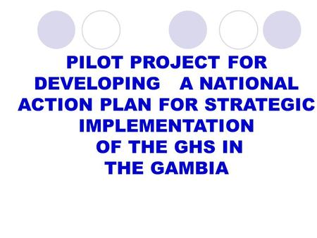 PILOT PROJECT FOR DEVELOPING A NATIONAL ACTION PLAN FOR STRATEGIC IMPLEMENTATION OF THE GHS IN THE GAMBIA.