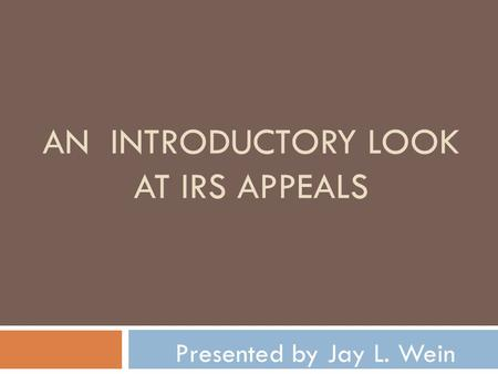 AN INTRODUCTORY LOOK AT IRS APPEALS Presented by Jay L. Wein.