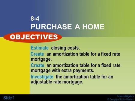 Financial Algebra © Cengage/South-Western Slide 1 8-4 PURCHASE A HOME Estimate closing costs. Create an amortization table for a fixed rate mortgage. Create.